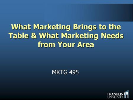 What Marketing Brings to the Table & What Marketing Needs from Your Area MKTG 495.