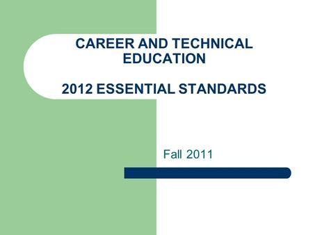 CAREER AND TECHNICAL EDUCATION 2012 ESSENTIAL STANDARDS Fall 2011.