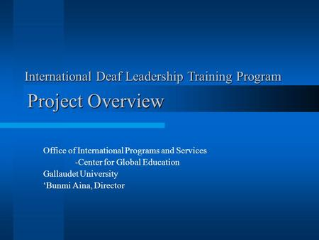 Project Overview Office of International Programs and Services -Center for Global Education Gallaudet University 'Bunmi Aina, Director International Deaf.