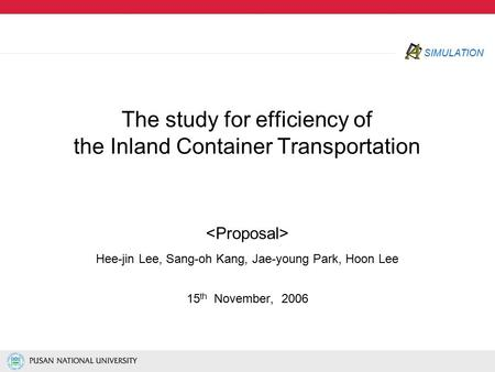 SIMULATION The study for efficiency of the Inland Container Transportation Hee-jin Lee, Sang-oh Kang, Jae-young Park, Hoon Lee 15 th November, 2006.