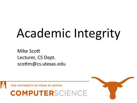 Academic Integrity Mike Scott Lecturer, CS Dept.