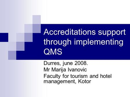 Accreditations support through implementing QMS Durres, june 2008. Mr Marija Ivanovic Faculty for tourism and hotel management, Kotor.