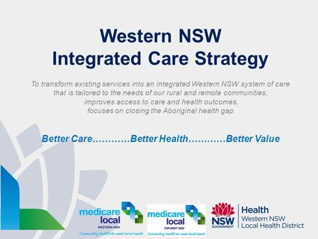 Western NSW Integrated Care Strategy To transform existing services into an integrated Western NSW system of care that is tailored to the needs of our.