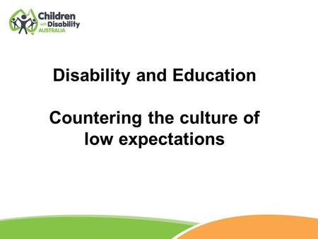 Disability and Education Countering the culture of low expectations.