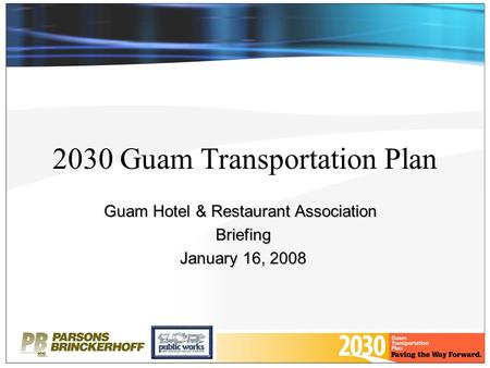 2030 Guam Transportation Plan Guam Hotel & Restaurant Association Briefing January 16, 2008.