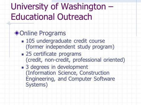 University of Washington – Educational Outreach Online Programs 105 undergraduate credit course (former independent study program) 25 certificate programs.