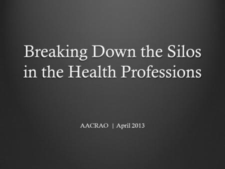 Breaking Down the Silos in the Health Professions AACRAO | April 2013.