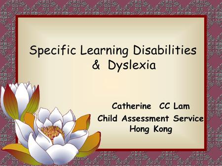 Specific Learning Disabilities & Dyslexia Catherine CC Lam Child Assessment Service Hong Kong.