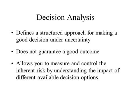 Decision Analysis Defines a structured approach for making a good decision under uncertainty Does not guarantee a good outcome Allows you to measure and.