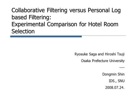 Collaborative Filtering versus Personal Log based Filtering: Experimental Comparison for Hotel Room Selection Ryosuke Saga and Hiroshi Tsuji Osaka Prefecture.