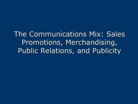 The Communications Mix: Sales Promotions, Merchandising, Public Relations, and Publicity.