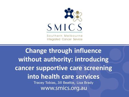 Change through influence without authority: introducing cancer supportive care screening into health care services Tracey Tobias, Jill Beattie, Lisa Brady.