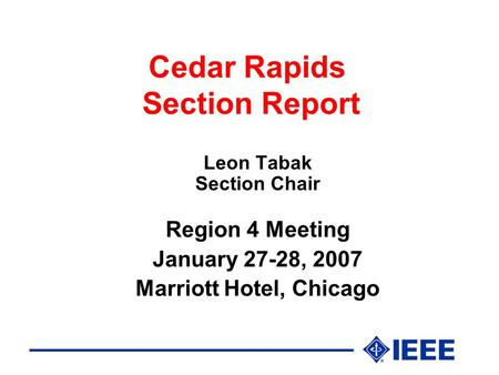 Cedar Rapids Section Report Leon Tabak Section Chair Region 4 Meeting January 27-28, 2007 Marriott Hotel, Chicago.
