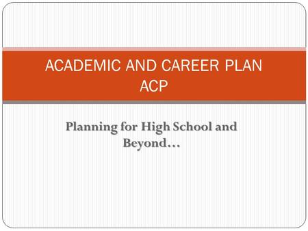 Planning for High School and Beyond… ACADEMIC AND CAREER PLAN ACP.