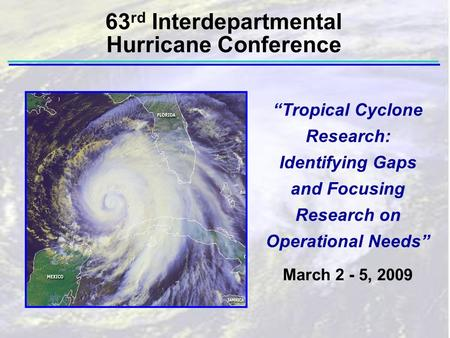 """Tropical Cyclone Research: Identifying Gaps and Focusing Research on Operational Needs"" March 2 - 5, 2009 63 rd Interdepartmental Hurricane Conference."