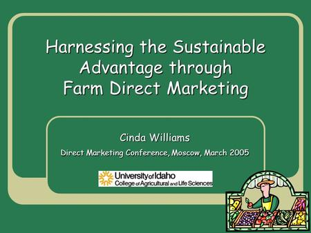 Harnessing the Sustainable Advantage through Farm Direct Marketing Cinda Williams Direct Marketing Conference, Moscow, March 2005.