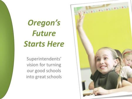 Oregon's Future Starts Here Superintendents' vision for turning our good schools into great schools.