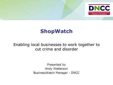 ShopWatch Enabling local businesses to work together to cut crime and disorder Presented by Andy Watterson BusinessWatch Manager - DNCC.
