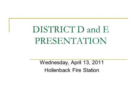 DISTRICT D and E PRESENTATION Wednesday, April 13, 2011 Hollenback Fire Station.