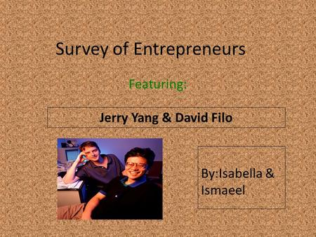 Survey of Entrepreneurs Featuring: Jerry Yang & David Filo Insert a picture of your entrepreneur here (Find a picture on flickr.com. Make sure you select.