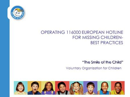 """The Smile of the Child"" Voluntary Organization for Children OPERATING 116000 EUROPEAN HOTLINE FOR MISSING CHILDREN- BEST PRACTICES."