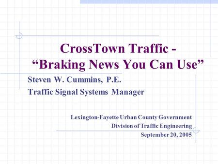 "CrossTown Traffic - ""Braking News You Can Use"" Steven W. Cummins, P.E. Traffic Signal Systems Manager Lexington-Fayette Urban County Government Division."