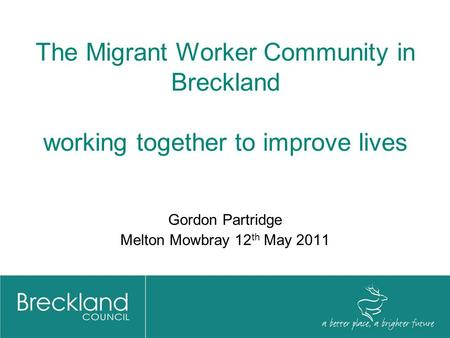The Migrant Worker Community in Breckland working together to improve lives Gordon Partridge Melton Mowbray 12 th May 2011.