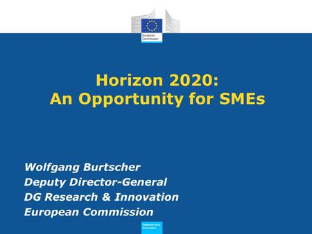 Research and Innovation Research and Innovation Horizon 2020: An Opportunity for SMEs Wolfgang Burtscher Deputy Director-General DG Research & Innovation.