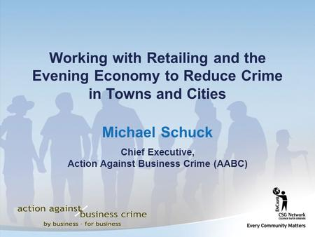 Michael Schuck Chief Executive, Action Against Business Crime (AABC) Working with Retailing and the Evening Economy to Reduce Crime in Towns and Cities.