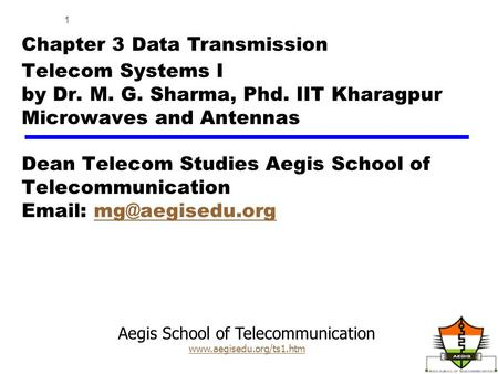 Aegis School of Telecommunication www.aegisedu.org/ts1.htm 1 Telecom Systems I by Dr. M. G. Sharma, Phd. IIT Kharagpur Microwaves and Antennas Dean Telecom.
