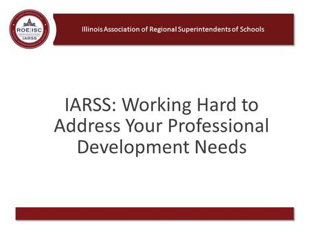 Illinois Association of Regional Superintendents of Schools IARSS: Working Hard to Address Your Professional Development Needs.
