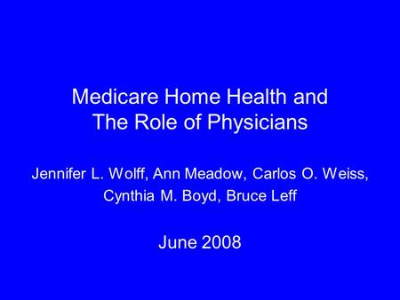 Medicare Home Health and The Role of Physicians Jennifer L. Wolff, Ann Meadow, Carlos O. Weiss, Cynthia M. Boyd, Bruce Leff June 2008.