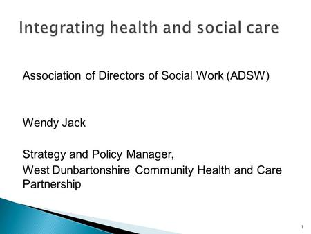 Association of Directors of Social Work (ADSW) Wendy Jack Strategy and Policy Manager, West Dunbartonshire Community Health and Care Partnership 1.