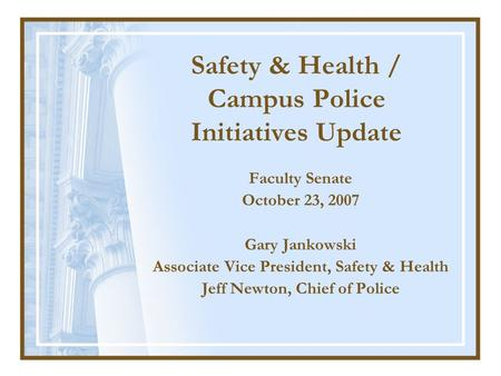 Faculty Senate October 23, 2007 Gary Jankowski Associate Vice President, Safety & Health Jeff Newton, Chief of Police Safety & Health / Campus Police Initiatives.