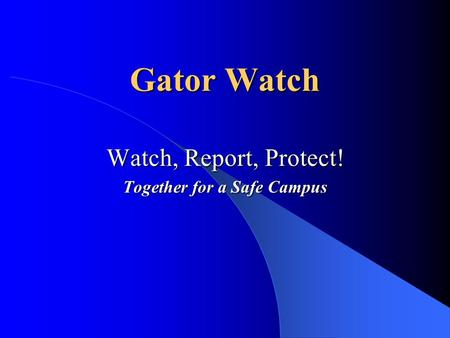 Gator Watch Watch, Report, Protect! Together for a Safe Campus.