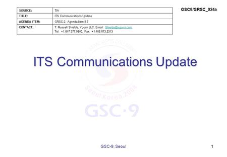 ITS Communications Update 1GSC-9, Seoul SOURCE:TIA TITLE:ITS Communications Update AGENDA ITEM:GRSC-2, Agenda Item 5.7 CONTACT:T. Russell Shields, Ygomi.