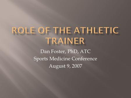 Dan Foster, PhD, ATC Sports Medicine Conference August 9, 2007.