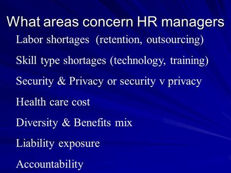 What areas concern HR managers Labor shortages (retention, outsourcing) Skill type shortages (technology, training) Security & Privacy or security v privacy.