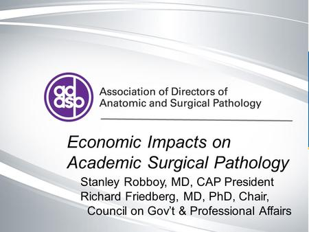 Cap.org v. # Economic Impacts on Academic Surgical Pathology Stanley Robboy, MD, CAP President Richard Friedberg, MD, PhD, Chair, Council on Gov't & Professional.