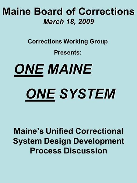 Maine Board of Corrections March 18, 2009 Maine's Unified Correctional System Design Development Process Discussion Corrections Working Group Presents: