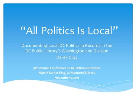 """All Politics Is Local"" Documenting Local DC Politics in Records in the DC Public Library's Washingtoniana Division Derek Gray 38 th Annual Conference."