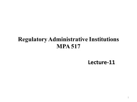 Regulatory Administrative Institutions MPA 517 Lecture-11 1.