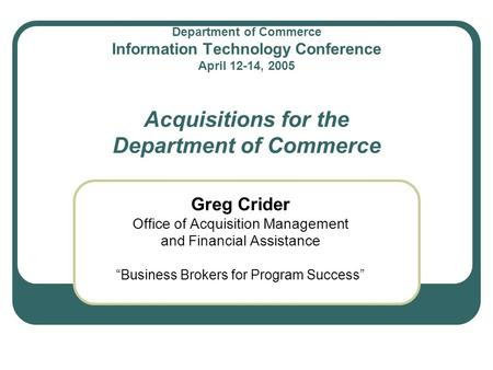 Department of Commerce Information Technology Conference April 12-14, 2005 Acquisitions for the Department of Commerce Greg Crider Office of Acquisition.