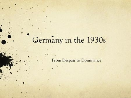 Germany in the 1930s From Despair to Dominance. Germany in the 1930s As the dawn of the 1930s came upon Germany, so did a ray of hope in the form of Adolf.