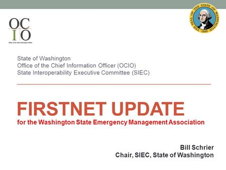 FIRSTNET UPDATE State of Washington Office of the Chief Information Officer (OCIO) State Interoperability Executive Committee (SIEC) Bill Schrier Chair,