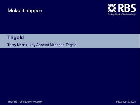 TRIGOLD © Copyright 2008 Trigold. TRIGOLD © Copyright 2008 Trigold RBS INTERMEDIARY 2008 ROADSHOW MORTGAGE SOURCING & SO MUCH MORE…