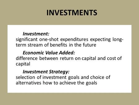 Investment: significant one-shot expenditures expecting long- term stream of benefits in the future Economic Value Added: difference between return on.