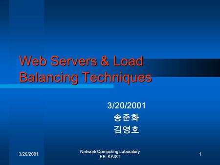 3/20/2001 Network Computing Laboratory EE. KAIST 1 Web Servers & Load Balancing Techniques 3/20/2001 송준화 김영호.