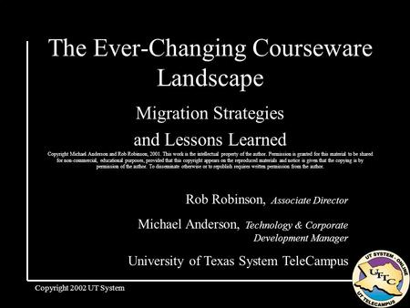 Copyright 2002 UT System The Ever-Changing Courseware Landscape Migration Strategies and Lessons Learned Copyright Michael Anderson and Rob Robinson, 2001.