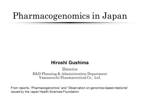 "Pharmacogenomics in Japan Hiroshi Gushima Director R&D Planning & Administration Department Yamanouchi Pharmaceutical Co., Ltd. From reports, ""Pharmacogenomics"""